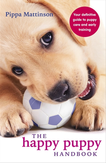 The Happy Puppy Handbook - Your Definitive Guide to Puppy Care and Early Training eBook by Pippa Mattinson