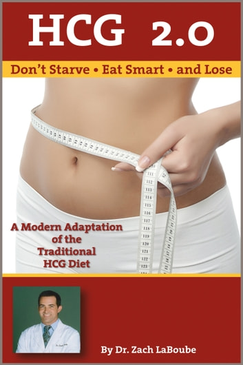 HCG 2.0: Don't Starve, Eat Smart and Lose: A Modern Adaptation of the Traditional HCG Diet ebook by Dr. Zach LaBoube