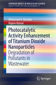 Photocatalytic Activity Enhancement of Titanium Dioxide Nanoparticles - Degradation of Pollutants in Wastewater ebook by Mohamed A. Barakat,Rajeev Kumar