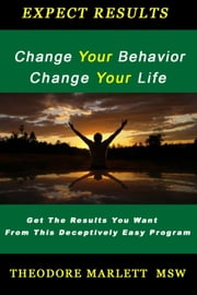 Change Your Behavior --- Change Your Life ebook by Theodore Marlett