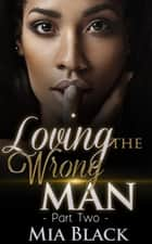 Loving The Wrong Man 2 - Loving The Wrong Man, #2 ebook by Mia Black