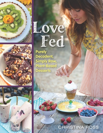 Love Fed - Purely Decadent, Simply Raw, Plant-Based Desserts ebook by Christina Ross