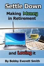 Settle Down Making Money in Retirement and Loving It ebook by Bobby Everett Smith