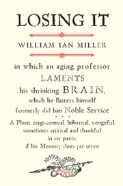 Losing It: In which an Aging Professor laments his shrinking Brain�.' ebook by William Ian Miller