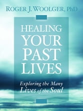 Healing Your Past Lives - Exploring the Many Lives of the Soul ebook by Woolger Roger