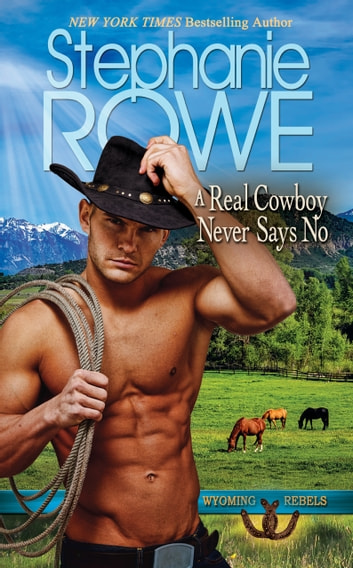 A Real Cowboy Never Says No (Wyoming Rebels, #1) ebook by Stephanie Rowe