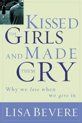 Kissed the Girls and Made Them Cry - Why Women Lose When They Give In ebook by Lisa Bevere