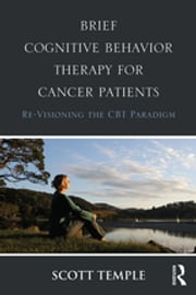 Brief Cognitive Behavior Therapy for Cancer Patients - Re-Visioning the CBT Paradigm ebook by Scott Temple