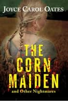 The Corn Maiden ebook by Joyce Carol Oates