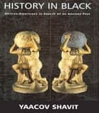 History in Black - African-Americans in Search of an Ancient Past ebook by Yaacov Shavit