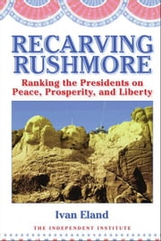 Recarving Rushmore: Ranking the Presidents on Peace, Prosperity, and Liberty ebook by Eland, Ivan