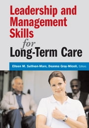 Leadership and Management Skills for Long-Term Care ebook by Eileen M. Sullivan-Marx, PhD, RNC, FAAN,Deanna Gray-Miceli, DNSc, APRN, FAANP
