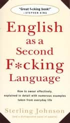 English as a Second F*cking Language - How to Swear Effectively, Explained in Detail with Numerous Examples Taken From Everyday Life ebook by Sterling Johnson