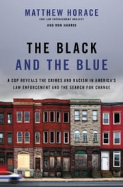 The Black and the Blue - A Cop Reveals the Crimes and Racism in America's Law Enforcement and the Search for Change ebook by Matthew Horace