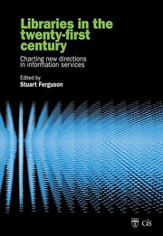 Libraries in the Twenty-First Century - Charting Directions in Information Services ebook by Stuart J. Ferguson