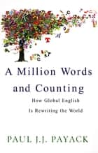 A Million Words And Counting: How Global English Is Rewriting The World ebook by Paul J.J. Payack