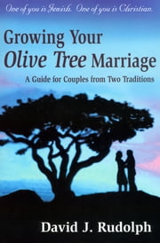 Growing your Olive Tree Marriage - One of you if Jewish. One of you is Christian. A Guide for Couples From Two Traditions ebook by David J. Rudolph