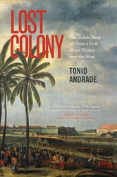 Lost Colony - The Untold Story of China's First Great Victory over the West ebook by Tonio Andrade