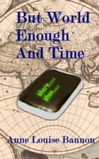 But World Enough and Time ebook by Anne Louise Bannon
