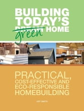 Building Today's Green Home: Practical, Cost-Effective and Eco-Responsible Homebuilding ebook by Art Smith