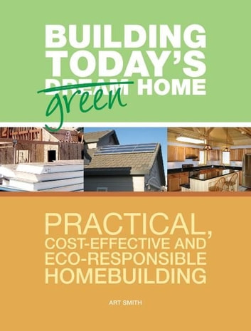 Building Today's Green Home: Practical, Cost-Effective and Eco-Responsible Homebuilding - Practical, Cost-Effective and Eco-Responsible Homebuilding ebook by Art Smith