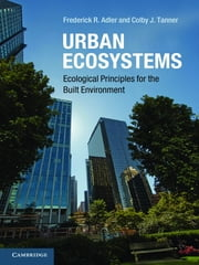 Urban Ecosystems - Ecological Principles for the Built Environment ebook by Frederick R. Adler,Colby J. Tanner