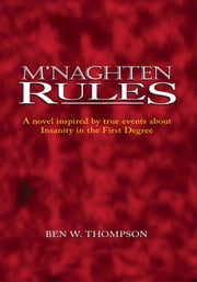 M'Naghten Rules - A Novel Inspired by True Events About Insanity in The First Degree ebook by Ben W. Thompson