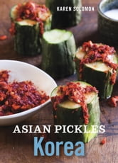 Asian Pickles: Korea - Recipes for Spicy, Sour, Salty, Cured, and Fermented Kimchi and Banchan ebook by Karen Solomon