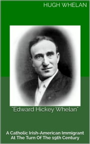 """Edward Hickey Whelan"": A Catholic Irish-American immigrant at the turn of the 19th Century ebook by Hugh Whelan"