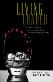 Living Loaded - Tales of Sex, Salvation, and the Pursuit of the Never-Ending Happy Hour ebook by Dan Dunn
