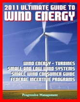 21st Century Ultimate Guide to Wind Energy: Wind Power Systems, Turbines, Small Wind Consumer Guide, Incentives for Development, Low and Large Wind, Plans and Programs, Siting and Other Issues ebook by Progressive Management