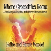Where Crocodiles Roam - A Zambezi paddling tale and other wilderness stories audiobook by Hollie and Jamie Manuel