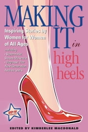 Making It In High Heels - Inspiring Stories by Women for Women of All Ages ebook by Kimberlee MacDonald