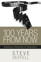 100 Years From Now - Sustaining a Movement for Generations ebook by Steve Murrell