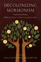 Decolonizing Mormonism - Approaching a Postcolonial Zion eBook by Gina Colvin, Joanna Brooks