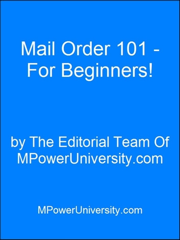 Mail Order 101 - For Beginners! ebook by Editorial Team Of MPowerUniversity.com