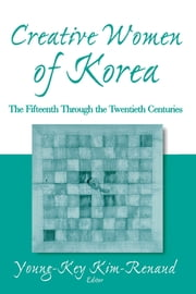 Creative Women of Korea: The Fifteenth Through the Twentieth Centuries - The Fifteenth Through the Twentieth Centuries ebook by Young-Key Kim-Renaud