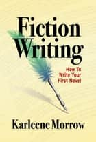 Fiction Writing: How to Write Your First Novel ebook by Karleene Morrow