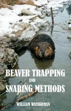 Beaver Trapping and Snaring Methods ebook by William Wasserman