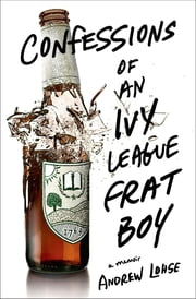 Confessions of an Ivy League Frat Boy - A Memoir ebook by Andrew Lohse