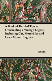A Book of Helpful Tips on Overhauling a Vintage Engine - Including Car, Motorbike and Lawn Mower Engines ebook by Anon.
