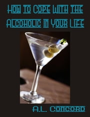 How to Cope With the Alcoholic in Your Life ebook by A.L. Concord