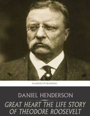 Great Heart the Life Story of Theodore Roosevelt ebook by Daniel Henderson