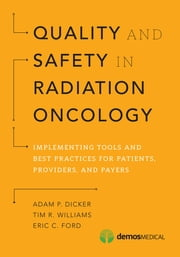 Quality and Safety in Radiation Oncology - Implementing Tools and Best Practices for Patients, Providers, and Payers ebook by Adam P. Dicker, MD, PhD,Eric C. Ford, PhD,Tim R. Williams, MD