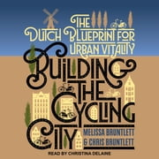 Building the Cycling City - The Dutch Blueprint for Urban Vitality audiobook by Melissa Bruntlett, Chris Bruntlett