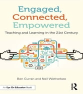 Engaged, Connected, Empowered - Teaching and Learning in the 21st Century ebook by Ben Curran,Neil Wetherbee