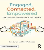Engaged, Connected, Empowered - Teaching and Learning in the 21st Century ebook by Ben Curran, Neil Wetherbee