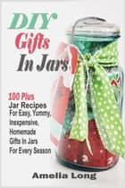 DIY Gifts In Jars:100 Plus Jar Recipes For Easy, Yummy, Inexpensive, Homemade Gifts In Jars For Every Season ebook by Amelia Long