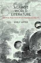 Against World Literature ebook by Emily Apter