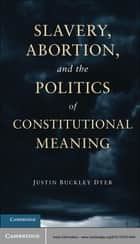 Slavery, Abortion, and the Politics of Constitutional Meaning ebook by Justin Buckley Dyer